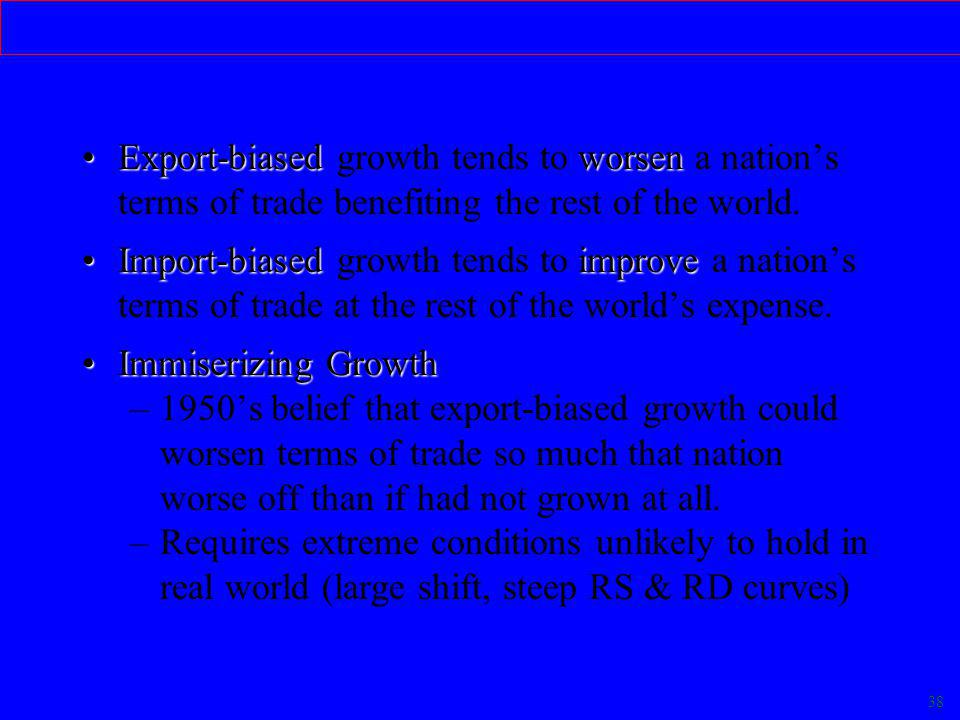 38 Economic Growth & Welfare Export-biasedworsenExport-biased growth tends to worsen a nation's terms of trade benefiting the rest of the world.