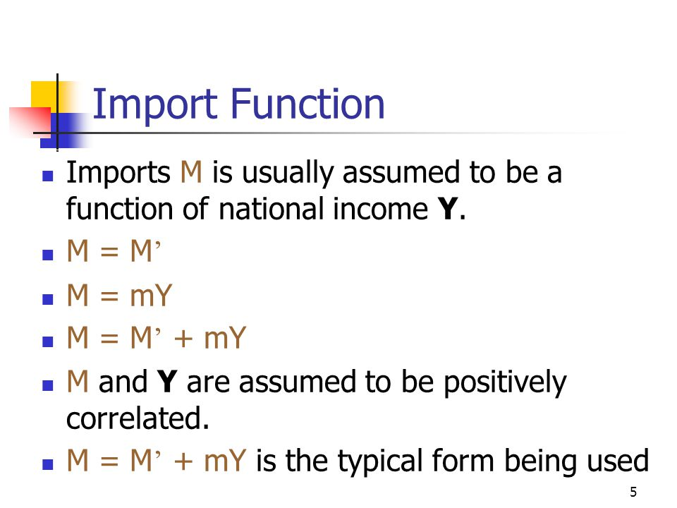 5 Import Function Imports M is usually assumed to be a function of national income Y.