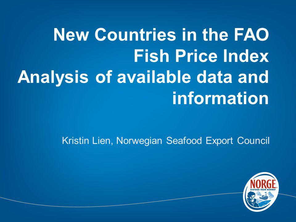 New Countries in the FAO Fish Price Index Analysis of available data and information Kristin Lien, Norwegian Seafood Export Council