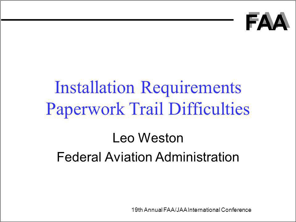 FAA 19th Annual FAA/JAA International Conference Leo Weston Federal Aviation Administration Installation Requirements Paperwork Trail Difficulties