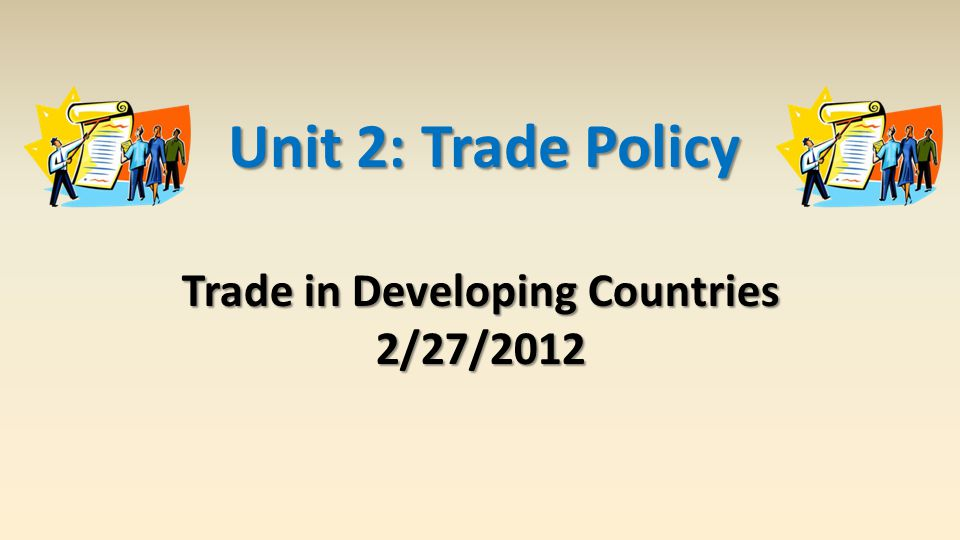 Trade in Developing Countries 2/27/2012 Unit 2: Trade Policy