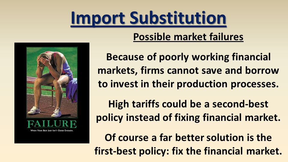 Import Substitution Possible market failures Because of poorly working financial markets, firms cannot save and borrow to invest in their production p
