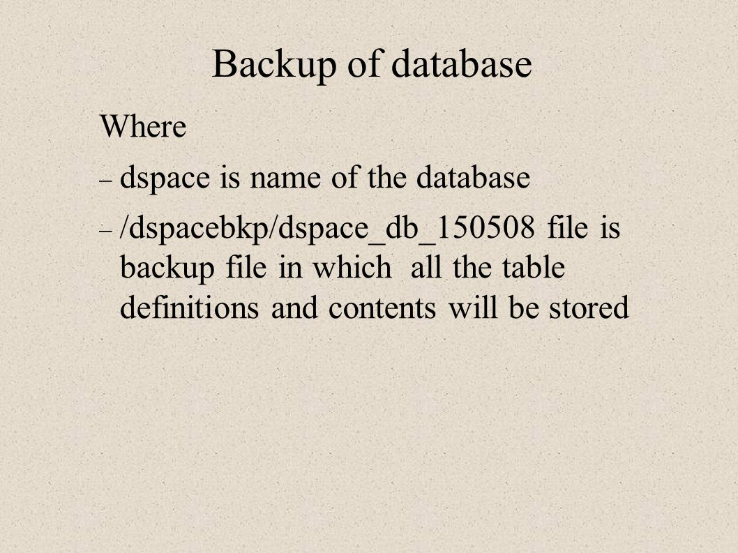 Backup of database Where  dspace is name of the database  /dspacebkp/dspace_db_150508 file is backup file in which all the table definitions and contents will be stored