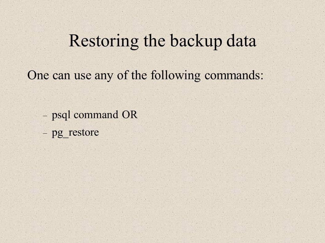 Restoring the backup data One can use any of the following commands:  psql command OR  pg_restore