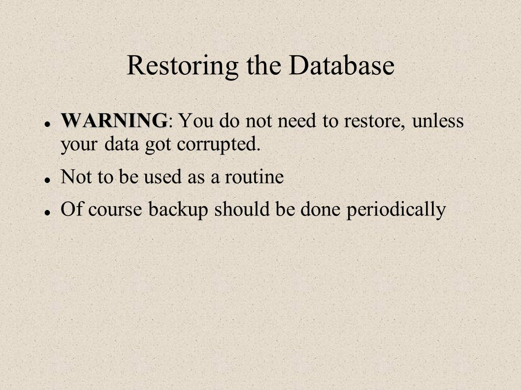 Restoring the Database WARNING WARNING: You do not need to restore, unless your data got corrupted.