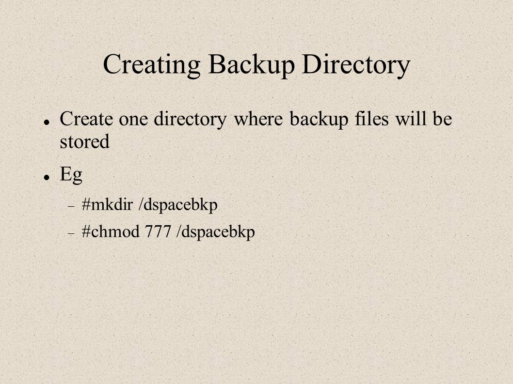 Creating Backup Directory Create one directory where backup files will be stored Eg  #mkdir /dspacebkp  #chmod 777 /dspacebkp