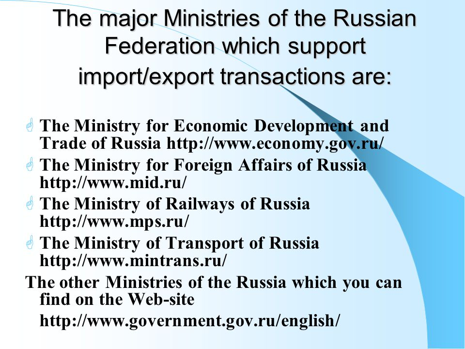 The major Ministries of the Russian Federation which support import/export transactions are:  The Ministry for Economic Development and Trade of Russia http://www.economy.gov.ru/  The Ministry for Foreign Affairs of Russia http://www.mid.ru/  The Ministry of Railways of Russia http://www.mps.ru/  The Ministry of Transport of Russia http://www.mintrans.ru/ The other Ministries of the Russia which you can find on the Web-site http://www.government.gov.ru/english/