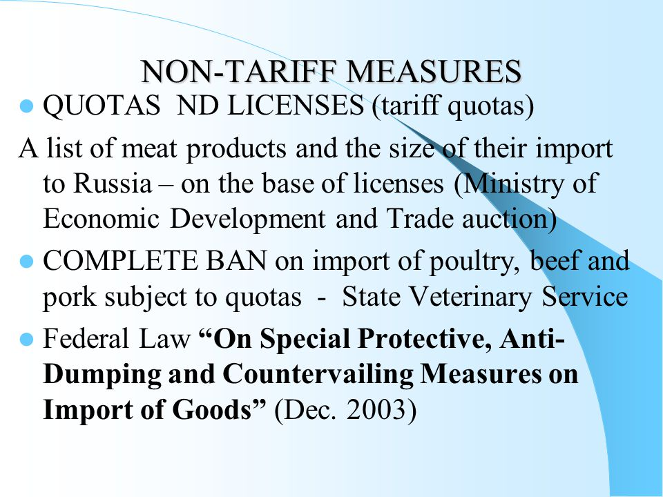 NON-TARIFF MEASURES QUOTAS ND LICENSES (tariff quotas) A list of meat products and the size of their import to Russia – on the base of licenses (Ministry of Economic Development and Trade auction) COMPLETE BAN on import of poultry, beef and pork subject to quotas - State Veterinary Service Federal Law On Special Protective, Anti- Dumping and Countervailing Measures on Import of Goods (Dec.