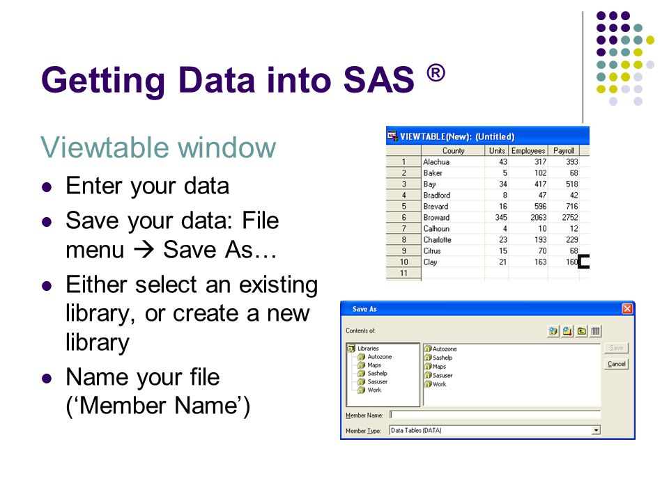 Getting Data into SAS ® Viewtable window Enter your data Save your data: File menu  Save As… Either select an existing library, or create a new libra