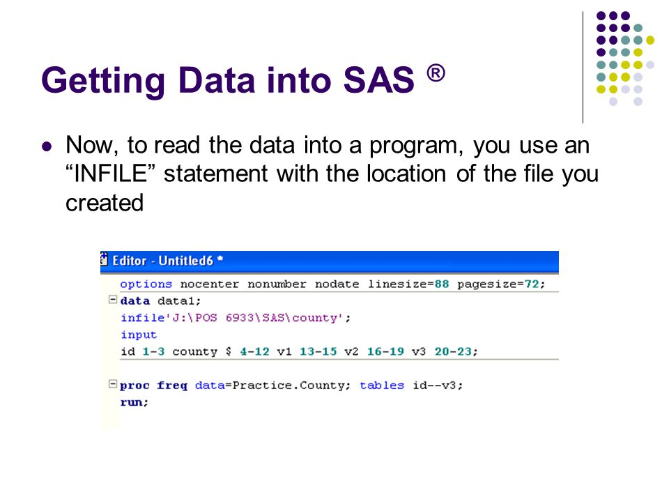 Getting Data into SAS ® Now, to read the data into a program, you use an INFILE statement with the location of the file you created