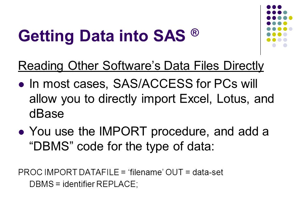 Getting Data into SAS ® Reading Other Software's Data Files Directly In most cases, SAS/ACCESS for PCs will allow you to directly import Excel, Lotus, and dBase You use the IMPORT procedure, and add a DBMS code for the type of data: PROC IMPORT DATAFILE = 'filename' OUT = data-set DBMS = identifier REPLACE;