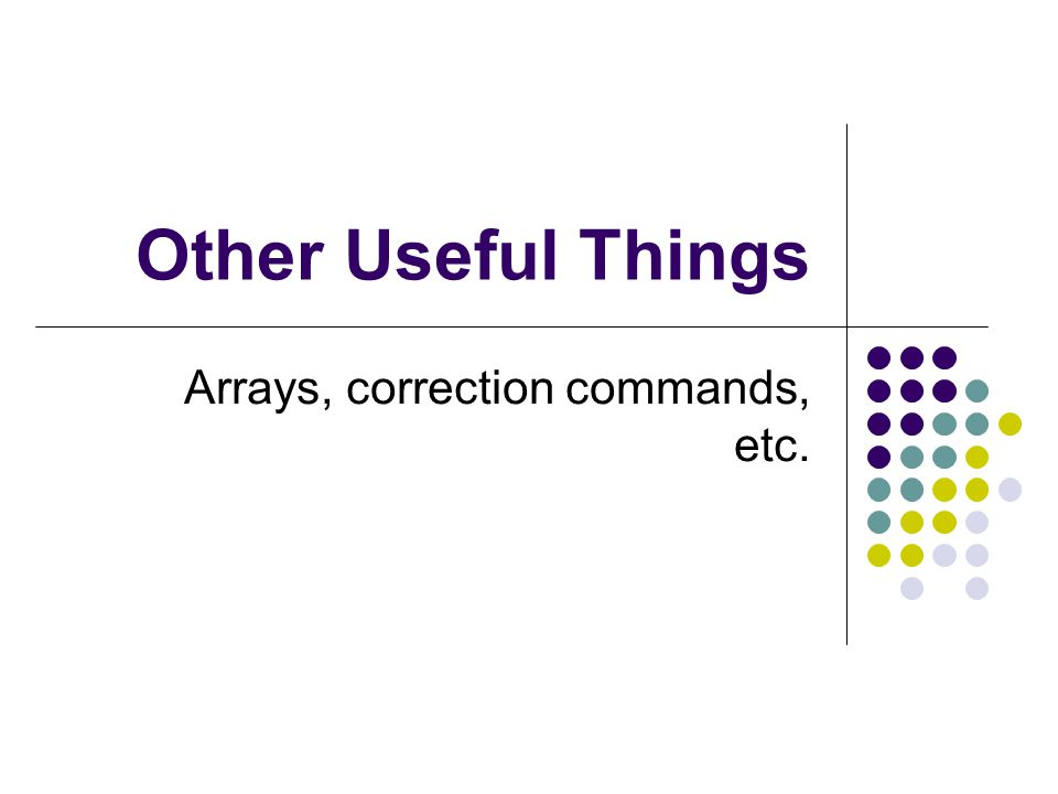 Other Useful Things Arrays, correction commands, etc.
