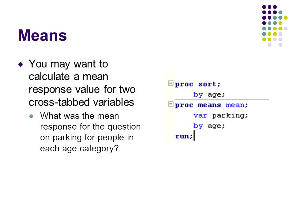 Means You may want to calculate a mean response value for two cross-tabbed variables What was the mean response for the question on parking for people in each age category