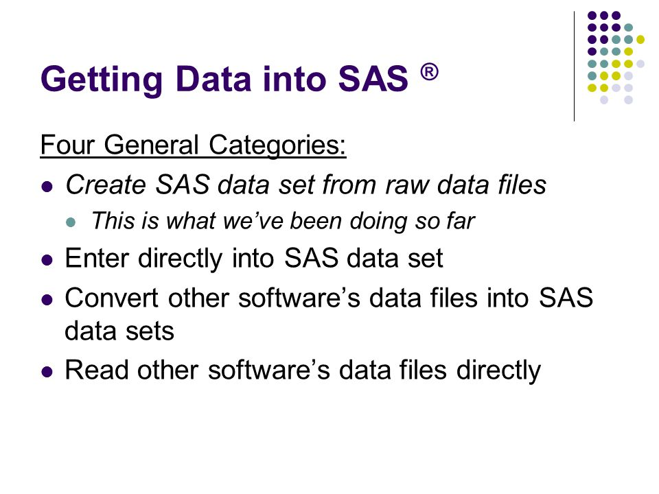 Getting Data into SAS ® Four General Categories: Create SAS data set from raw data files This is what we've been doing so far Enter directly into SAS