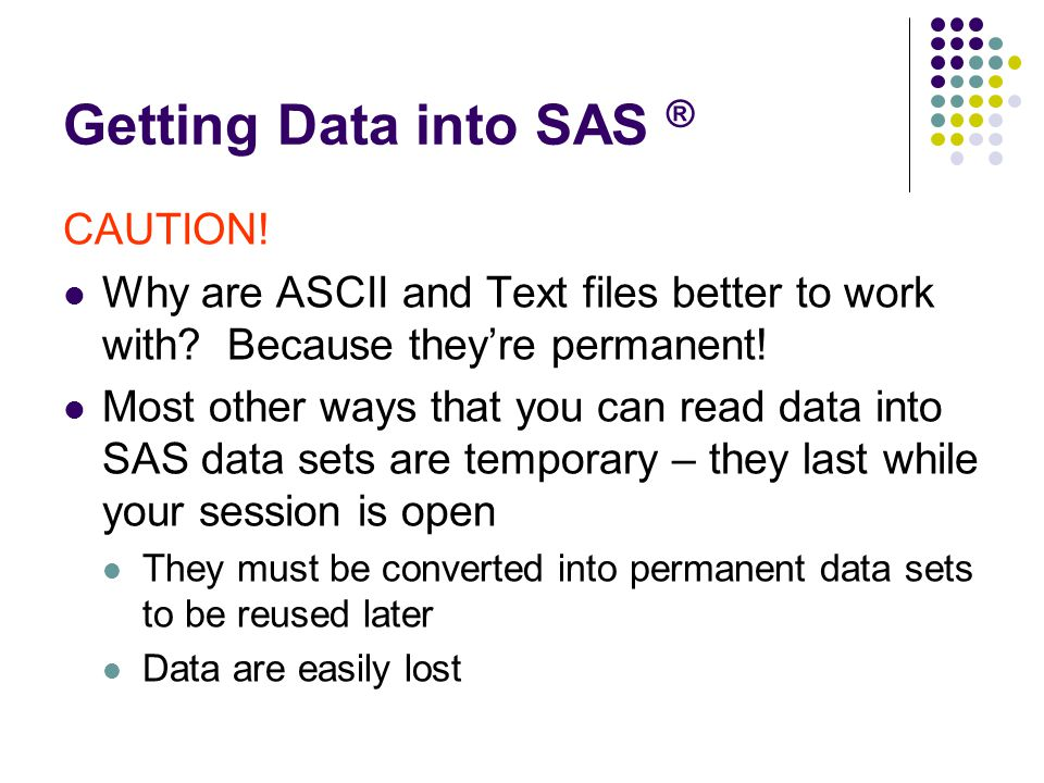 Getting Data into SAS ® CAUTION. Why are ASCII and Text files better to work with.
