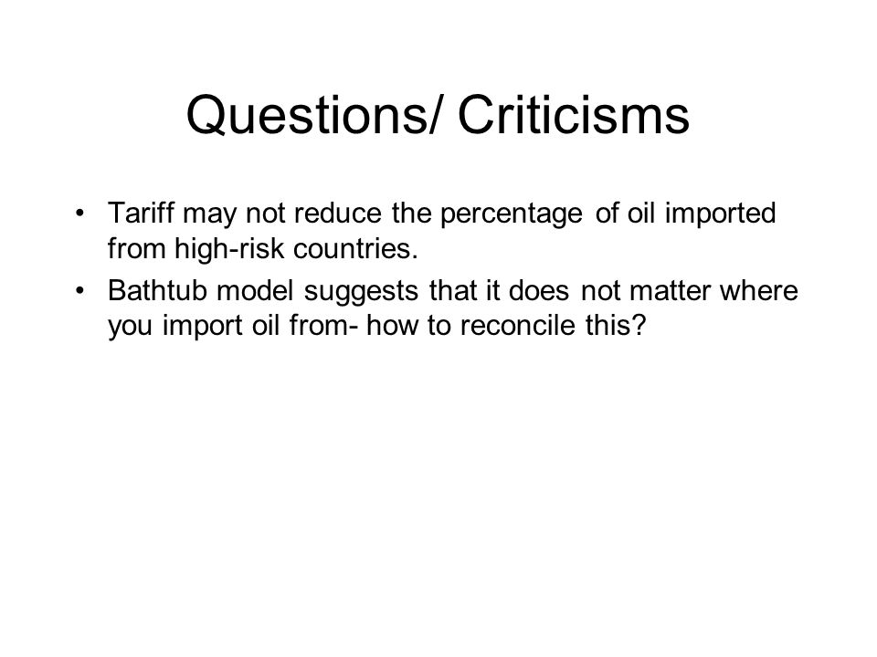 Questions/ Criticisms Tariff may not reduce the percentage of oil imported from high-risk countries.