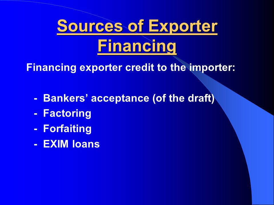 Export/Import Financing  Assures: – Exporter of payment – Importer of product  Banks offer financing intermediary service – Letters of credit: bank guarantee of payment to exporter bought by the corresponding importer – Draft or bill of exchange: instructions to bank to pay at a certain time based on certain documentation  Carriers provide to the exporter – Bill of lading: receipt, contract and document of title