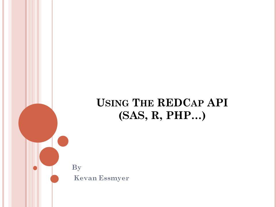 U SING T HE REDC AP API (SAS, R, PHP…) By Kevan Essmyer