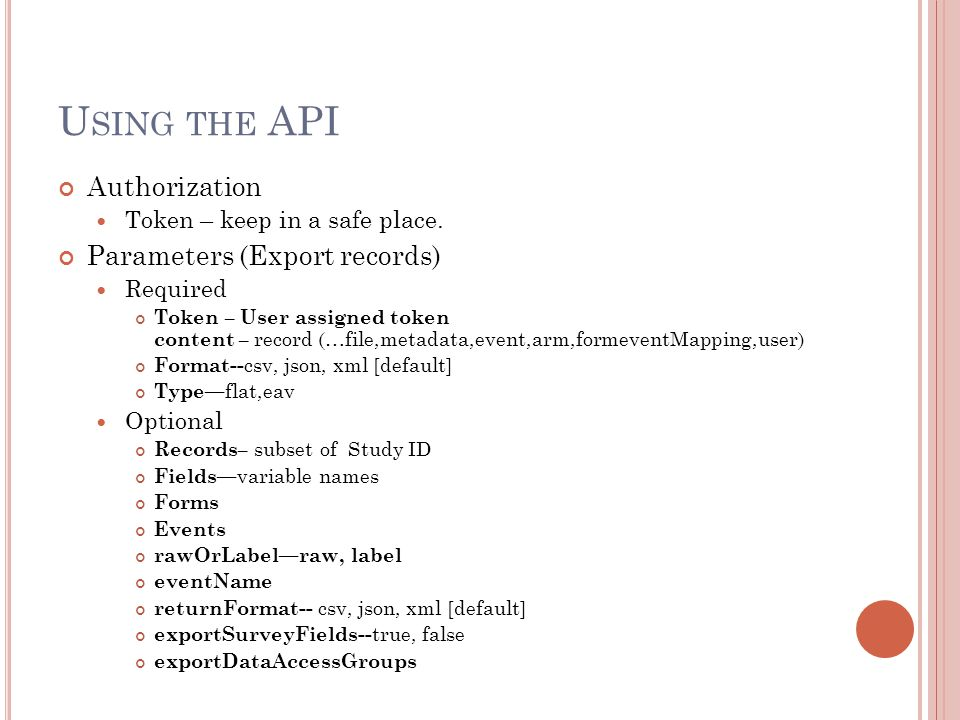 U SING THE API Authorization Token – keep in a safe place. Parameters (Export records) Required Token – User assigned token content – record (…file,me