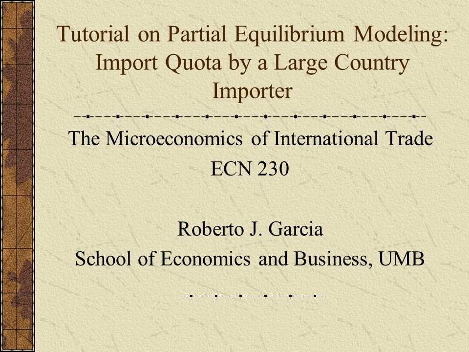 Tutorial on Partial Equilibrium Modeling: Import Quota by a Large Country Importer The Microeconomics of International Trade ECN 230 Roberto J.
