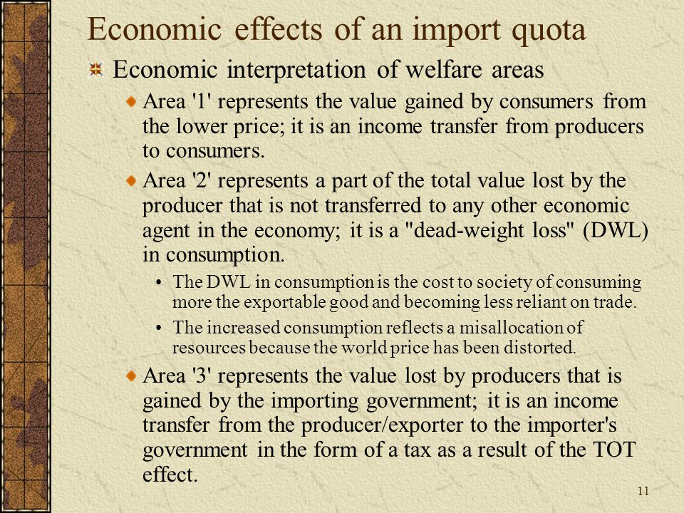 11 Economic effects of an import quota Economic interpretation of welfare areas Area 1 represents the value gained by consumers from the lower price; it is an income transfer from producers to consumers.