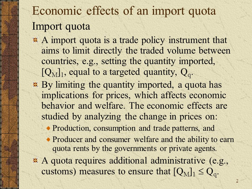 2 Economic effects of an import quota Import quota A import quota is a trade policy instrument that aims to limit directly the traded volume between countries, e.g., setting the quantity imported, [Q M ] 1, equal to a targeted quantity, Q q.