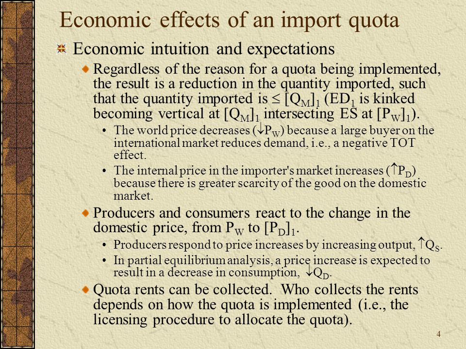 4 Economic effects of an import quota Economic intuition and expectations Regardless of the reason for a quota being implemented, the result is a reduction in the quantity imported, such that the quantity imported is  [Q M ] 1 (ED 1 is kinked becoming vertical at [Q M ] 1 intersecting ES at [P W ] 1 ).