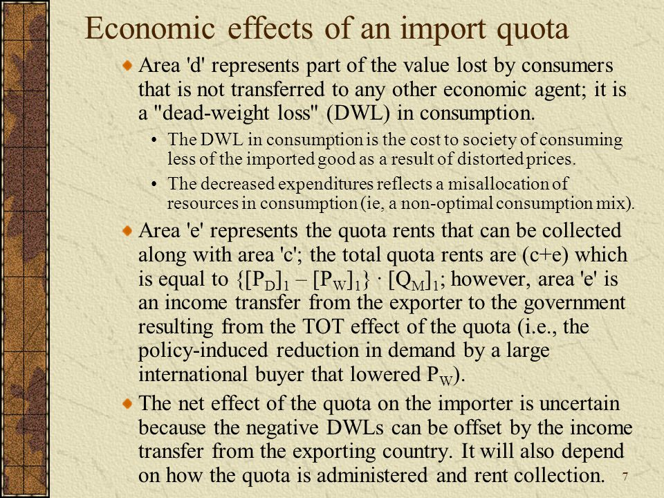 7 Economic effects of an import quota Area d represents part of the value lost by consumers that is not transferred to any other economic agent; it is a dead-weight loss (DWL) in consumption.