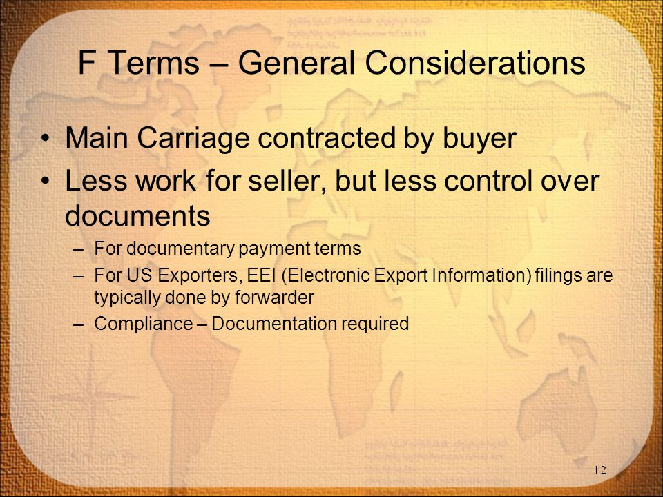 F Terms – General Considerations Main Carriage contracted by buyer Less work for seller, but less control over documents –For documentary payment term