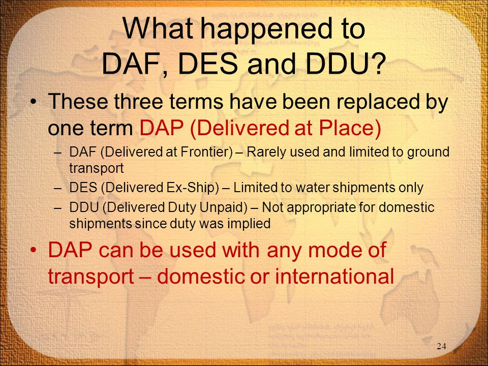 What happened to DAF, DES and DDU? These three terms have been replaced by one term DAP (Delivered at Place) –DAF (Delivered at Frontier) – Rarely use