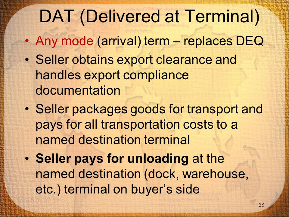 DAT (Delivered at Terminal) Any mode (arrival) term – replaces DEQ Seller obtains export clearance and handles export compliance documentation Seller