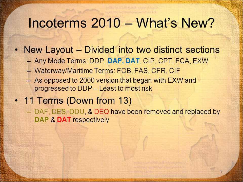 Incoterms 2010 – What's New? New Layout – Divided into two distinct sections –Any Mode Terms: DDP, DAP, DAT, CIP, CPT, FCA, EXW –Waterway/Maritime Ter