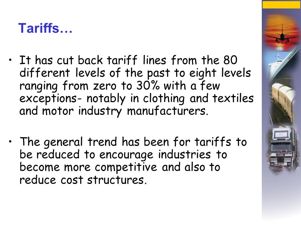 Tariffs… It has cut back tariff lines from the 80 different levels of the past to eight levels ranging from zero to 30% with a few exceptions- notably in clothing and textiles and motor industry manufacturers.