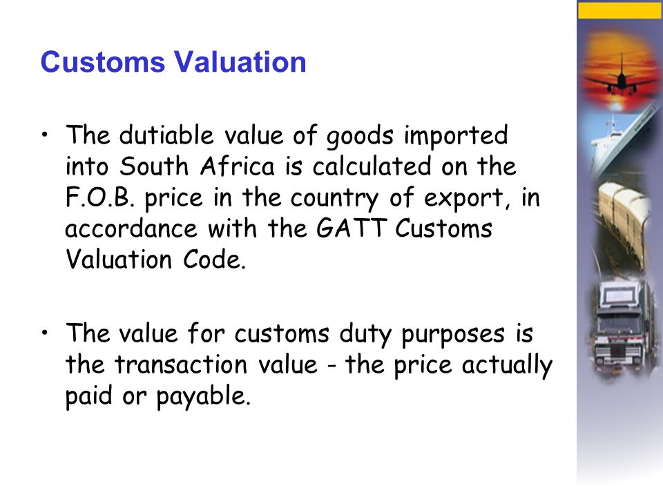 Customs Valuation The dutiable value of goods imported into South Africa is calculated on the F.O.B.