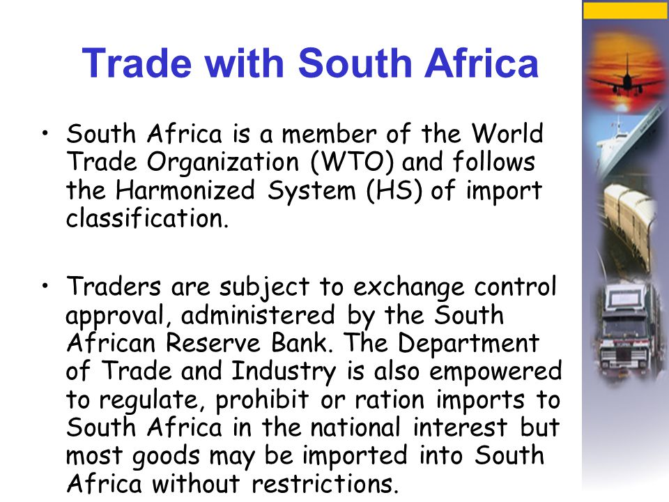 Trade with South Africa South Africa is a member of the World Trade Organization (WTO) and follows the Harmonized System (HS) of import classification.