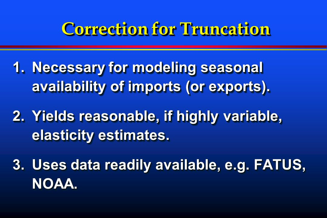 Correction for Truncation 1.Necessary for modeling seasonal availability of imports (or exports).