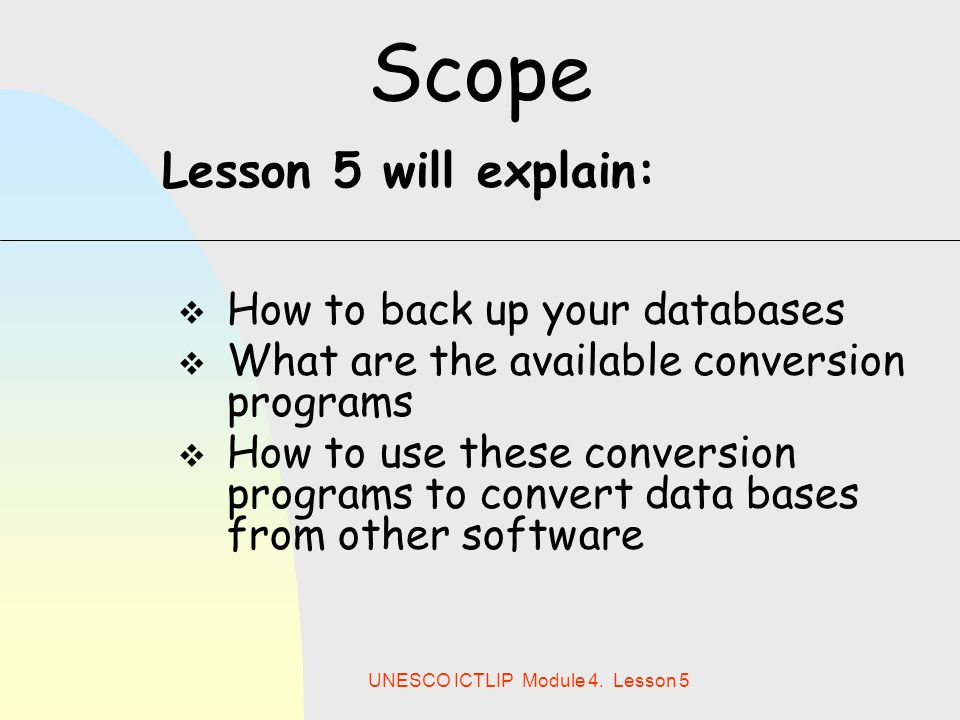 UNESCO ICTLIP Module 4. Lesson 5 Scope  How to back up your databases  What are the available conversion programs  How to use these conversion prog