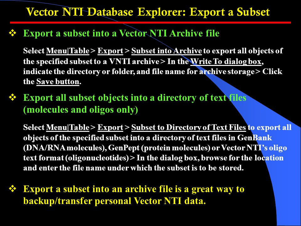  Export a subset into a Vector NTI Archive file Select Menu|Table > Export > Subset into Archive to export all objects of the specified subset to a VNTI archive > In the Write To dialog box, indicate the directory or folder, and file name for archive storage > Click the Save button.