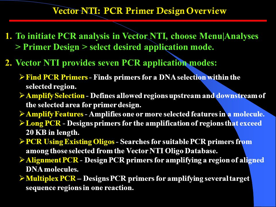Vector NTI: PCR Primer Design Overview 1.To initiate PCR analysis in Vector NTI, choose Menu|Analyses > Primer Design > select desired application mode.
