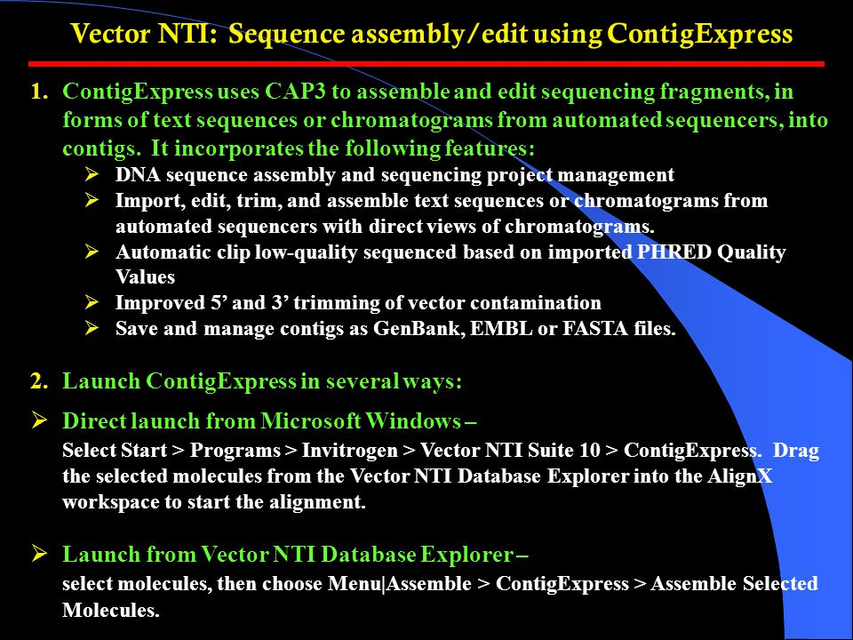Vector NTI: Sequence assembly/edit using ContigExpress 1.ContigExpress uses CAP3 to assemble and edit sequencing fragments, in forms of text sequences or chromatograms from automated sequencers, into contigs.