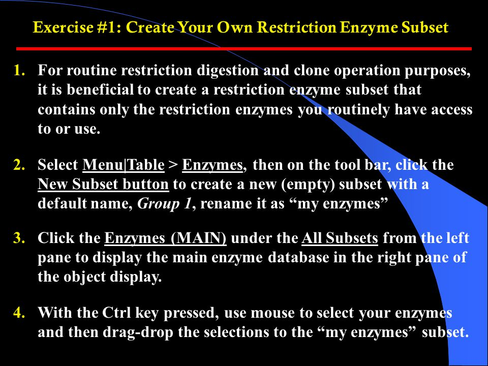 1.For routine restriction digestion and clone operation purposes, it is beneficial to create a restriction enzyme subset that contains only the restriction enzymes you routinely have access to or use.