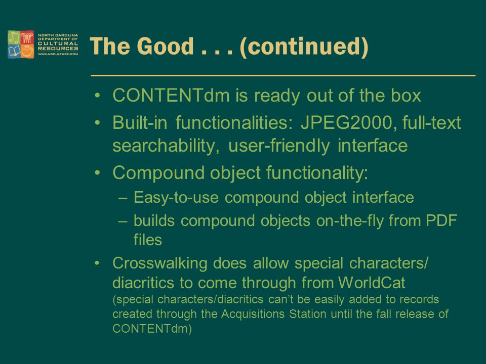 The Good... (continued) CONTENTdm is ready out of the box Built-in functionalities: JPEG2000, full-text searchability, user-friendly interface Compoun