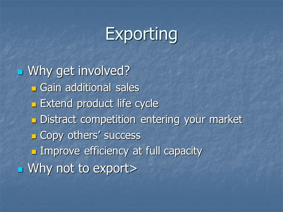 Exporting Why get involved? Why get involved? Gain additional sales Gain additional sales Extend product life cycle Extend product life cycle Distract