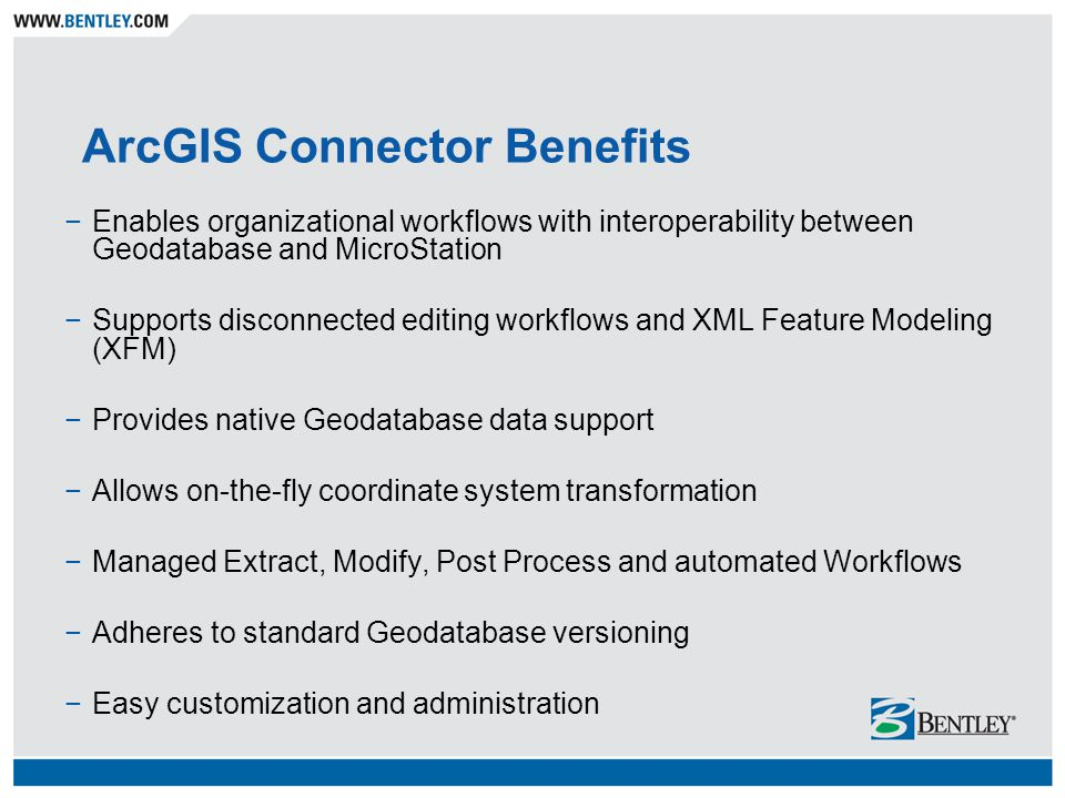 ArcGIS Connector Benefits −Enables organizational workflows with interoperability between Geodatabase and MicroStation −Supports disconnected editing workflows and XML Feature Modeling (XFM) −Provides native Geodatabase data support −Allows on-the-fly coordinate system transformation −Managed Extract, Modify, Post Process and automated Workflows −Adheres to standard Geodatabase versioning −Easy customization and administration