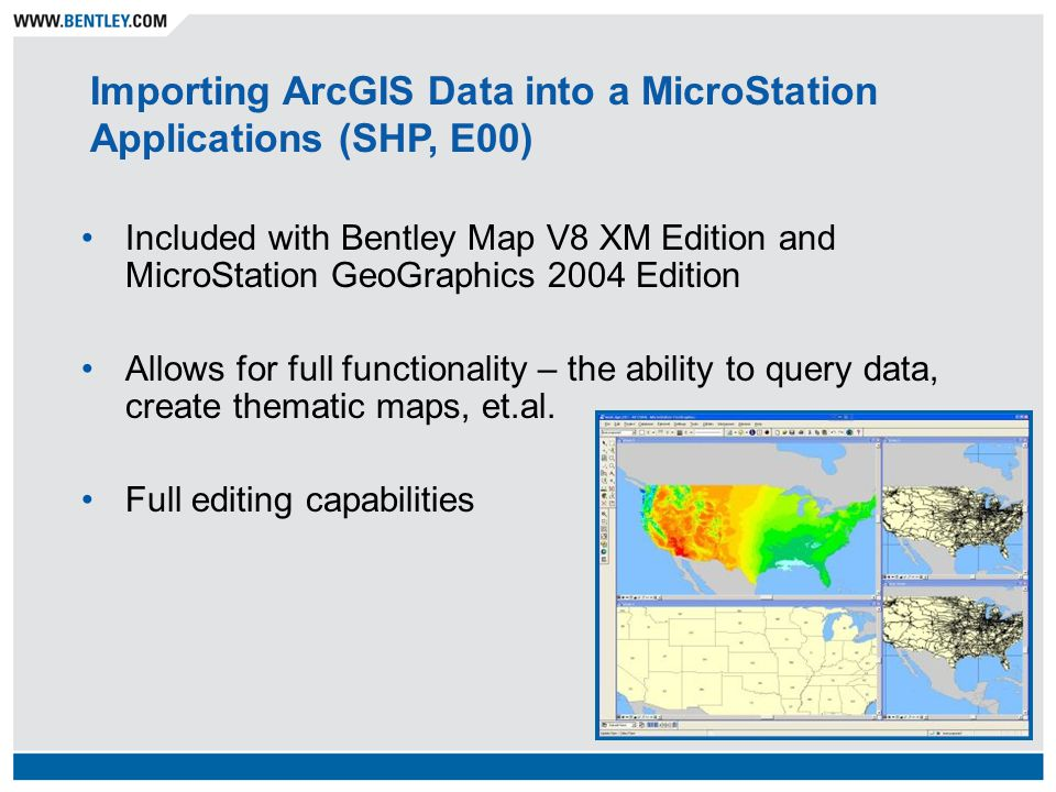 Included with Bentley Map V8 XM Edition and MicroStation GeoGraphics 2004 Edition Allows for full functionality – the ability to query data, create thematic maps, et.al.