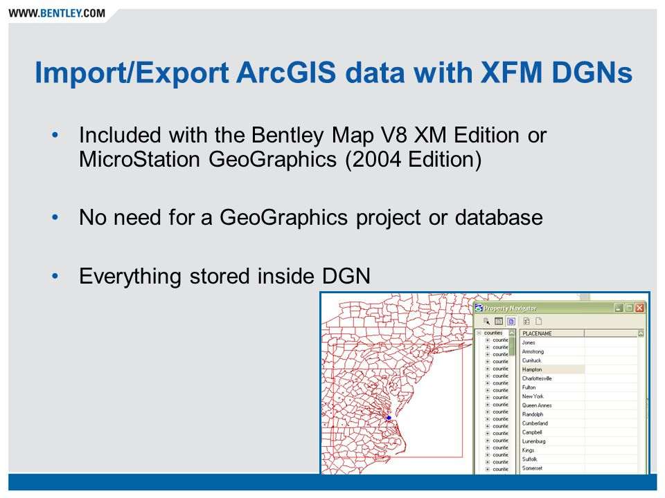 Import/Export ArcGIS data with XFM DGNs Included with the Bentley Map V8 XM Edition or MicroStation GeoGraphics (2004 Edition) No need for a GeoGraphics project or database Everything stored inside DGN