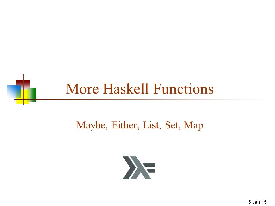 15-Jan-15 More Haskell Functions Maybe, Either, List, Set, Map