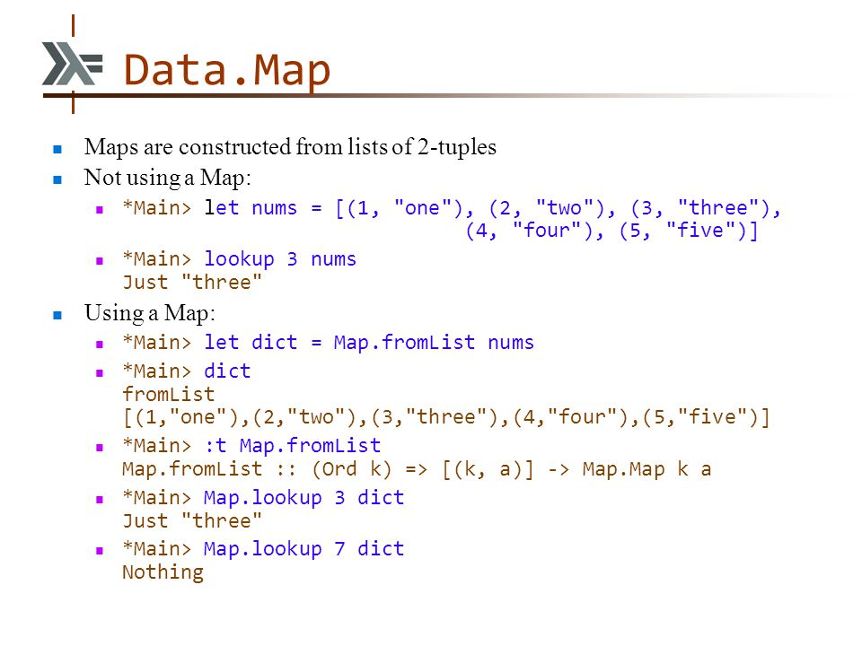 Data.Map Maps are constructed from lists of 2-tuples Not using a Map: *Main> let nums = [(1,