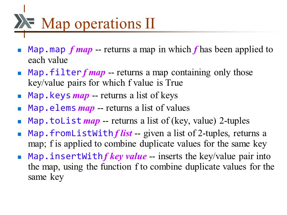 Map operations II Map.map f map -- returns a map in which f has been applied to each value Map.filter f map -- returns a map containing only those key