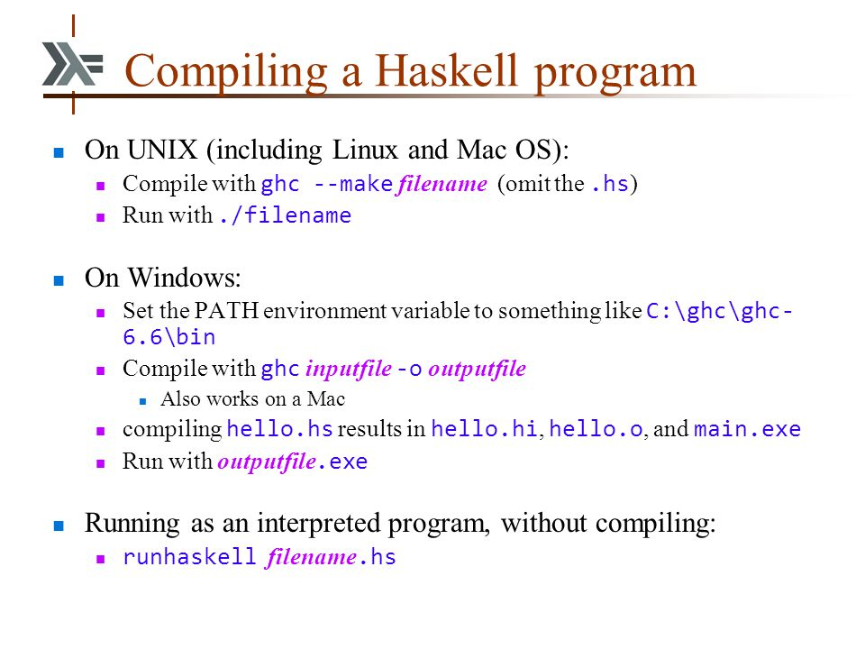 Compiling a Haskell program On UNIX (including Linux and Mac OS): Compile with ghc --make filename (omit the.hs ) Run with./filename On Windows: Set t